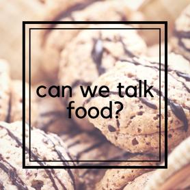 can we talk food-